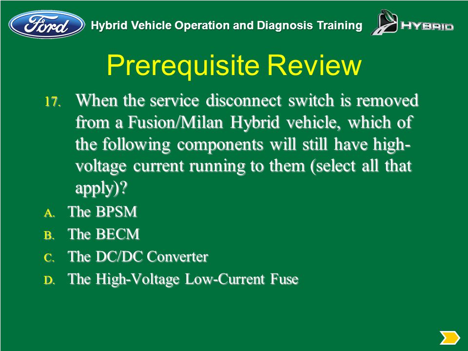 Hybrid Vehicle Operation and Diagnosis Training Prerequisite Review 17. When the service disconnect switch is removed from a Fusion/Milan Hybrid vehic