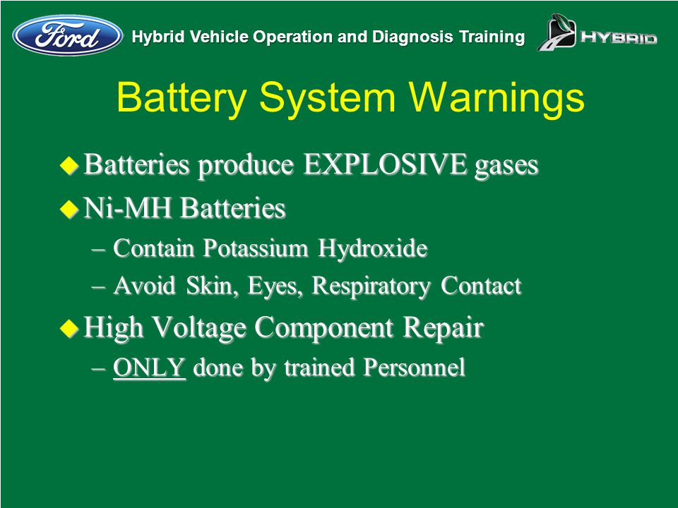 Hybrid Vehicle Operation and Diagnosis Training Battery System Warnings u Batteries produce EXPLOSIVE gases u Ni-MH Batteries –Contain Potassium Hydro