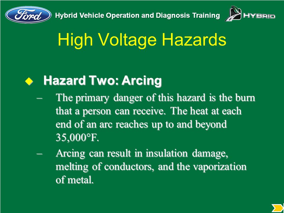Hybrid Vehicle Operation and Diagnosis Training High Voltage Hazards  Hazard Two: Arcing –The primary danger of this hazard is the burn that a person