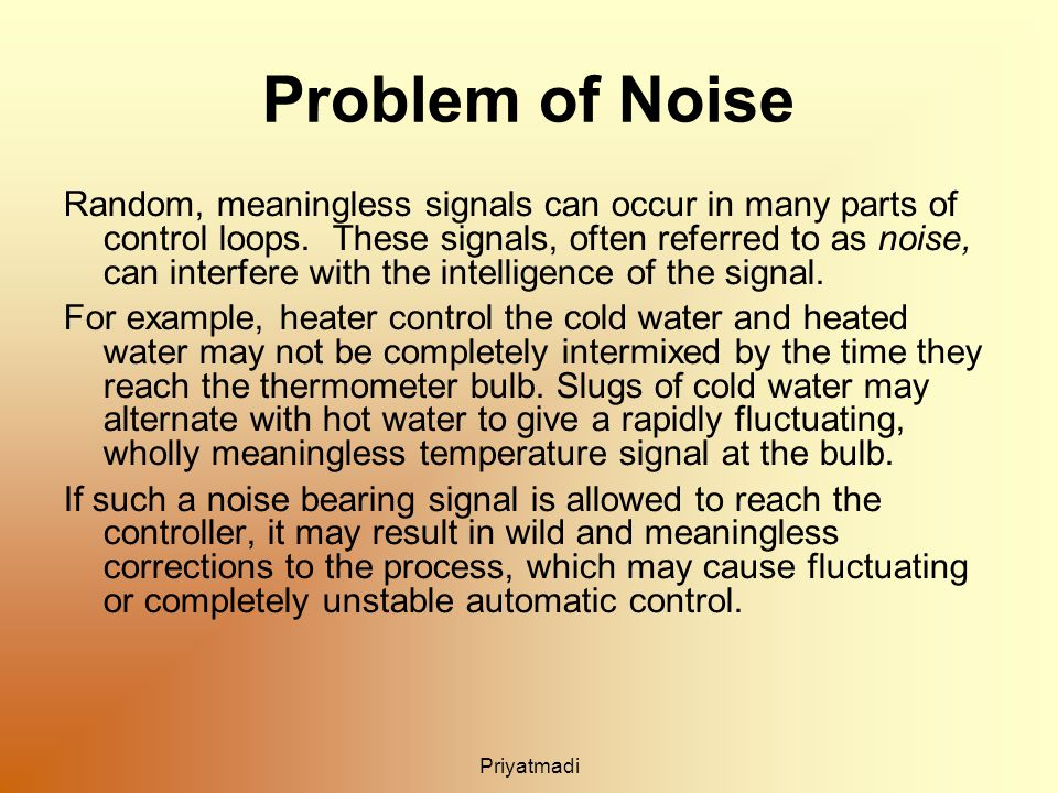 Priyatmadi Problem of Noise Random, meaningless signals can occur in many parts of control loops.