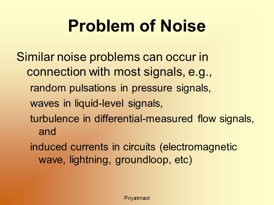 Priyatmadi Problem of Noise Similar noise problems can occur in connection with most signals, e.g., random pulsations in pressure signals, waves in liquid-level signals, turbulence in differential-measured flow signals, and induced currents in circuits (electromagnetic wave, lightning, groundloop, etc)