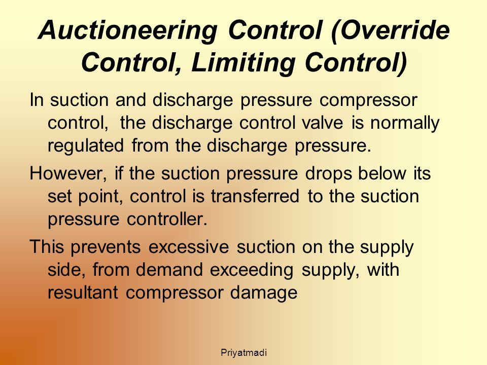 Auctioneering Control (Override Control, Limiting Control) In suction and discharge pressure compressor control, the discharge control valve is normally regulated from the discharge pressure.
