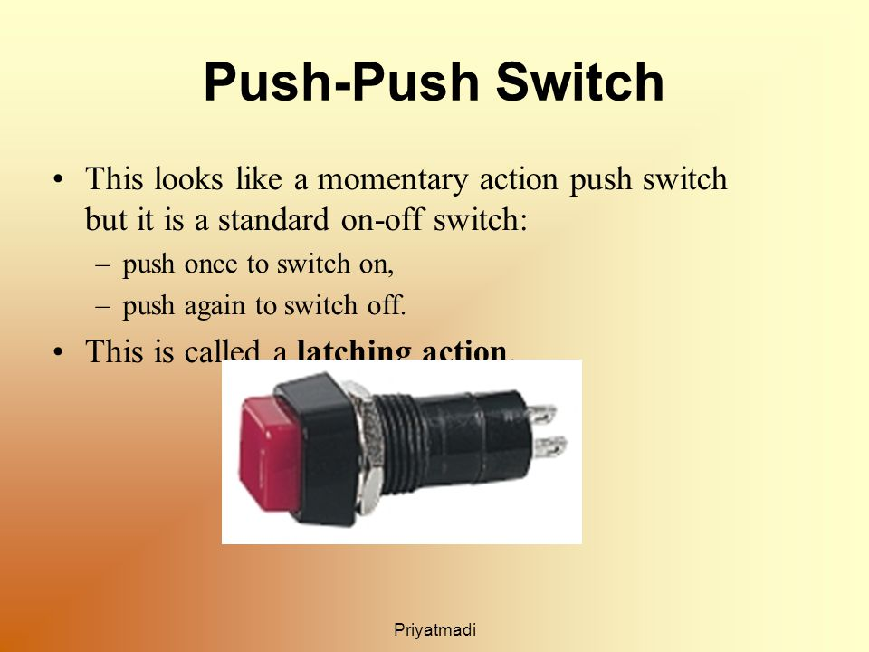 Priyatmadi Push-Push Switch This looks like a momentary action push switch but it is a standard on-off switch: –push once to switch on, –push again to switch off.