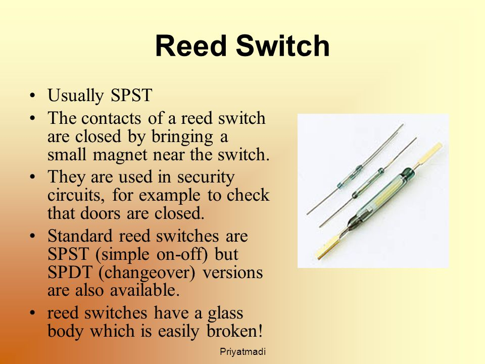 Priyatmadi Reed Switch Usually SPST The contacts of a reed switch are closed by bringing a small magnet near the switch.