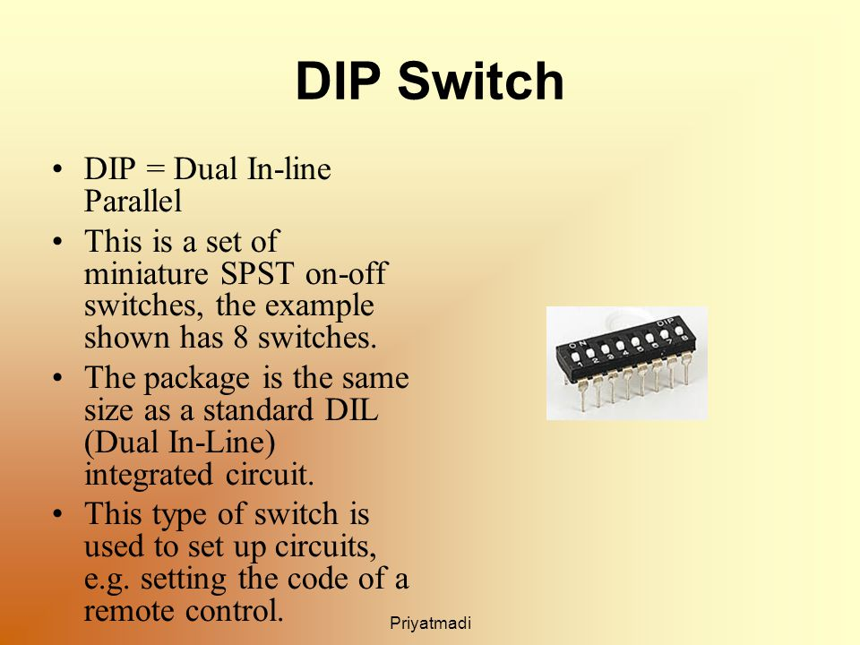 Priyatmadi DIP Switch DIP = Dual In-line Parallel This is a set of miniature SPST on-off switches, the example shown has 8 switches.