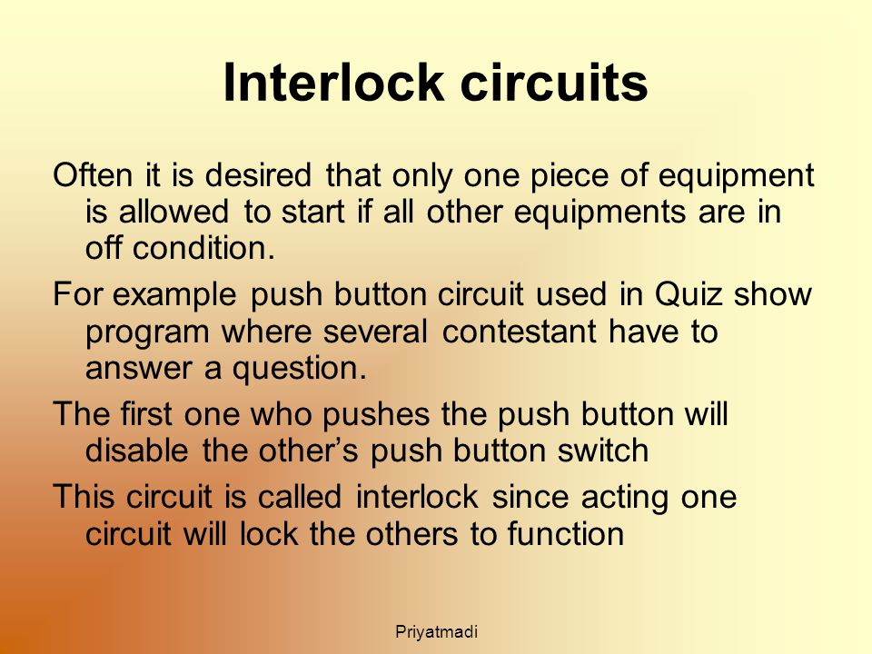 Priyatmadi Interlock circuits Often it is desired that only one piece of equipment is allowed to start if all other equipments are in off condition.
