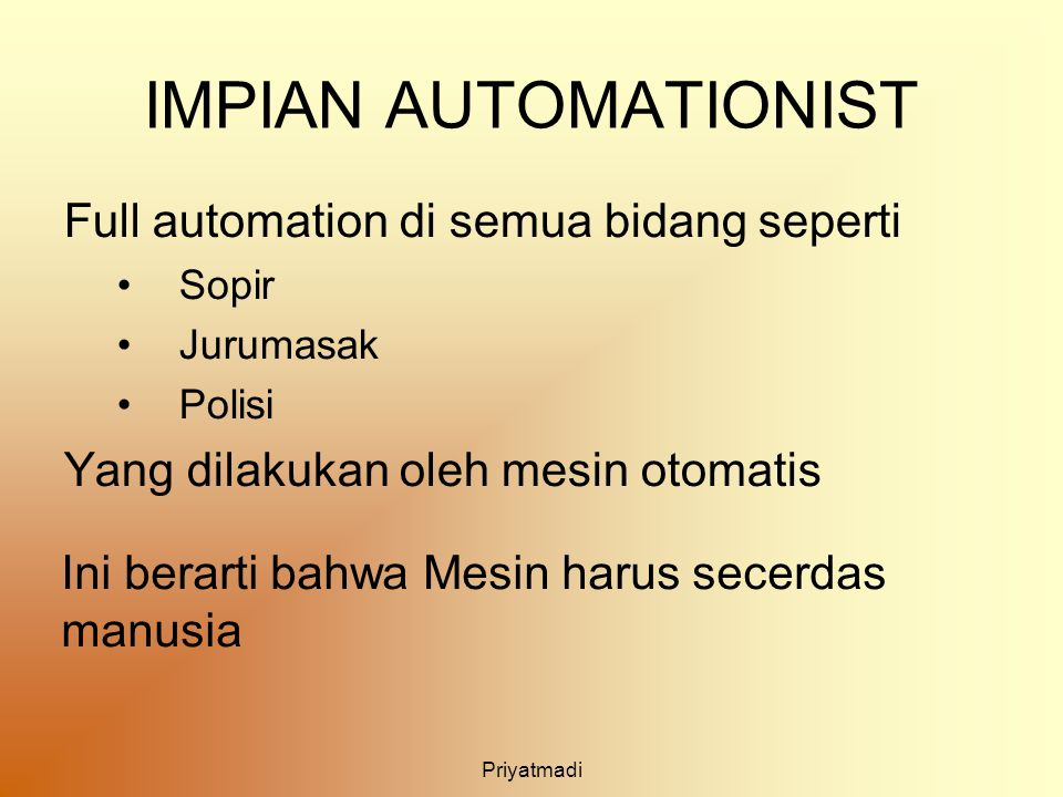 Priyatmadi IMPIAN AUTOMATIONIST Full automation di semua bidang seperti Sopir Jurumasak Polisi Yang dilakukan oleh mesin otomatis Ini berarti bahwa Me