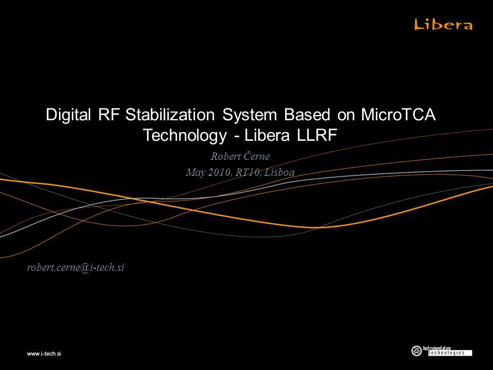 www.i-tech.si Digital RF Stabilization System Based on MicroTCA Technology - Libera LLRF Robert Černe May 2010, RT10, Lisboa robert.cerne@i-tech.si