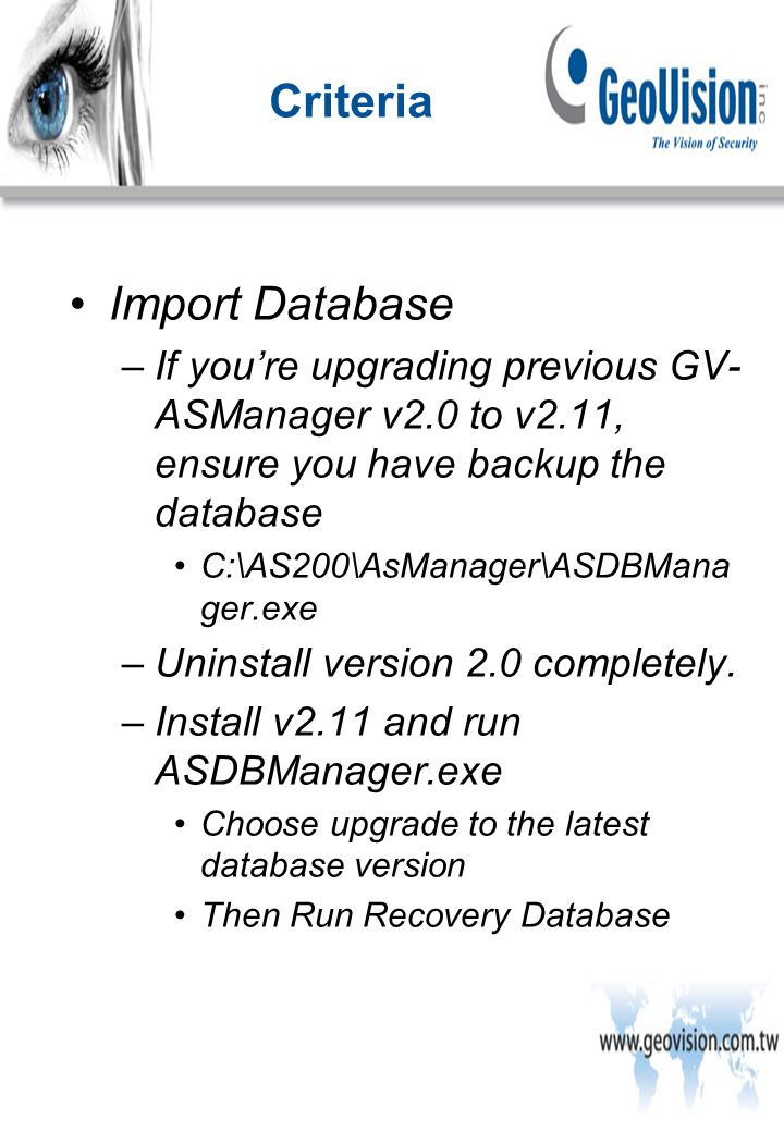Import Database –If you're upgrading previous GV- ASManager v2.0 to v2.11, ensure you have backup the database C:\AS200\AsManager\ASDBMana ger.exe –Uninstall version 2.0 completely.