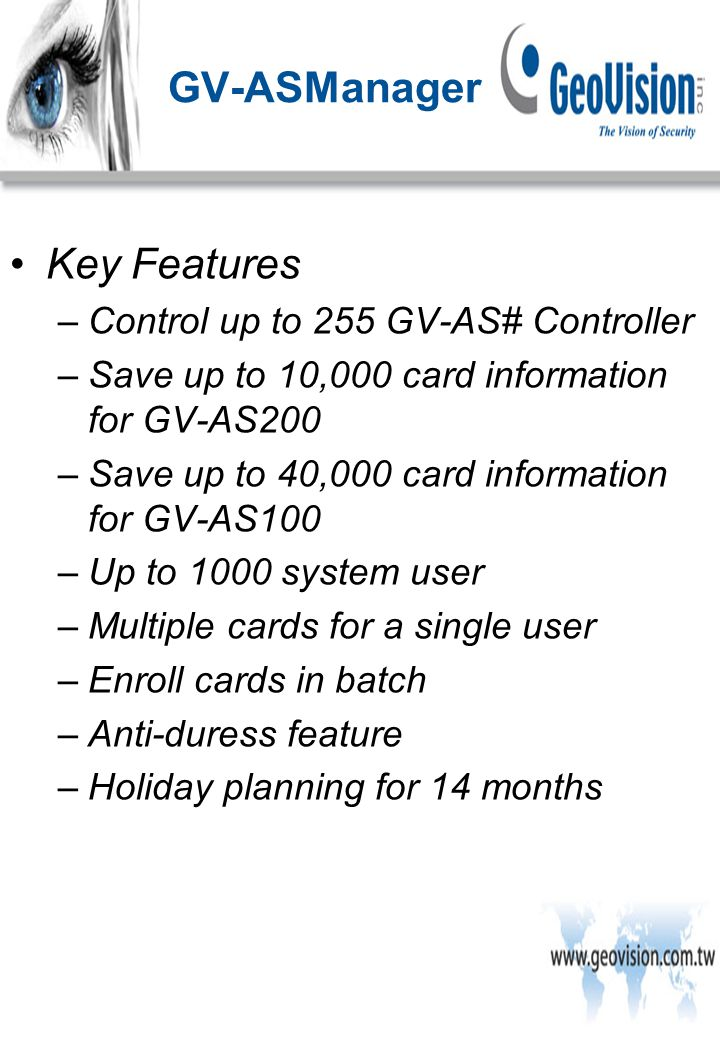 Key Features –Control up to 255 GV-AS# Controller –Save up to 10,000 card information for GV-AS200 –Save up to 40,000 card information for GV-AS100 –Up to 1000 system user –Multiple cards for a single user –Enroll cards in batch –Anti-duress feature –Holiday planning for 14 months GV-ASManager