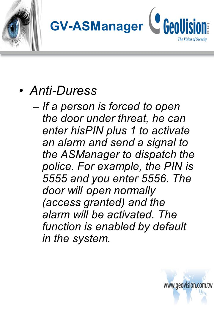 Anti-Duress –If a person is forced to open the door under threat, he can enter hisPIN plus 1 to activate an alarm and send a signal to the ASManager to dispatch the police.