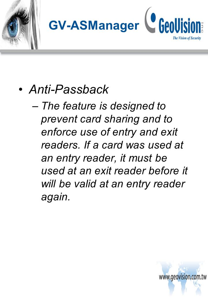 Anti-Passback –The feature is designed to prevent card sharing and to enforce use of entry and exit readers.