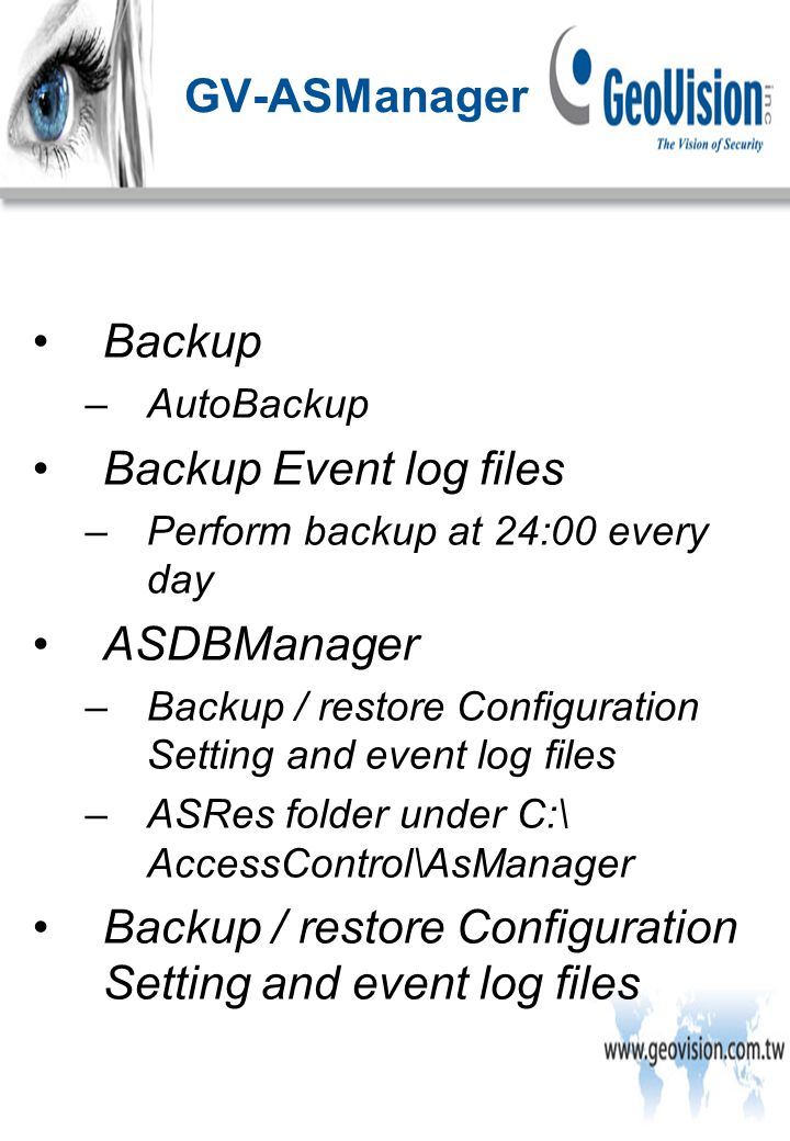 Backup –AutoBackup Backup Event log files –Perform backup at 24:00 every day ASDBManager –Backup / restore Configuration Setting and event log files –ASRes folder under C:\ AccessControl\AsManager Backup / restore Configuration Setting and event log files GV-ASManager