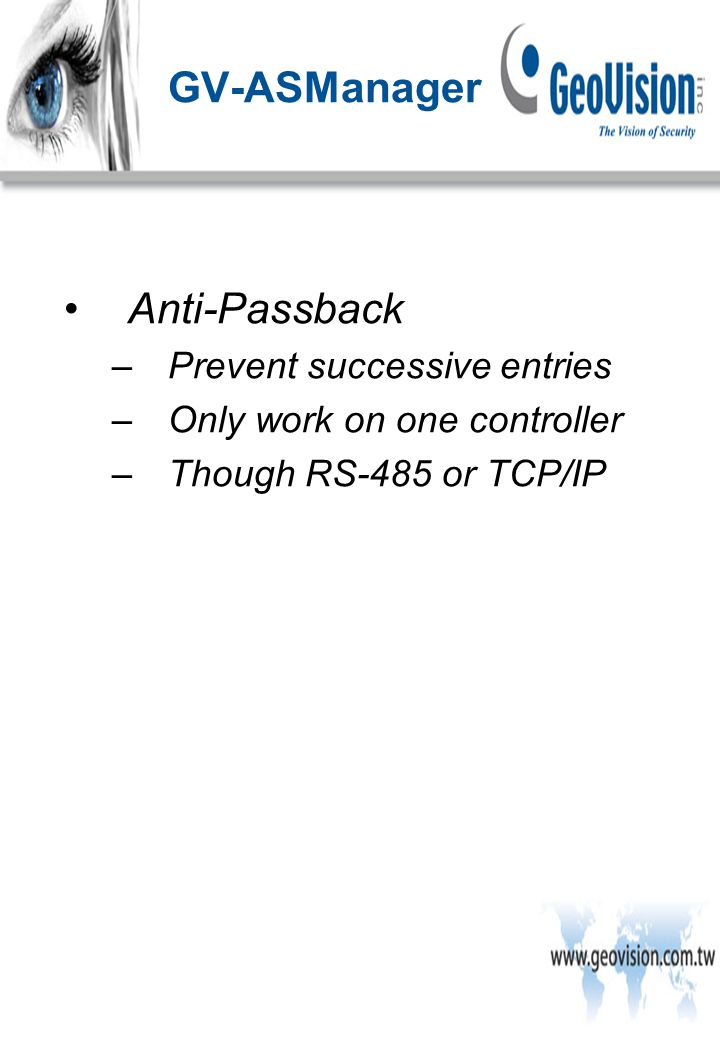 Anti-Passback –Prevent successive entries –Only work on one controller –Though RS-485 or TCP/IP GV-ASManager