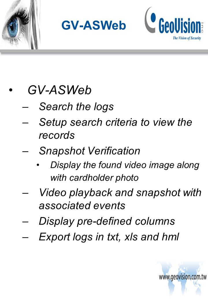 GV-ASWeb –Search the logs –Setup search criteria to view the records –Snapshot Verification Display the found video image along with cardholder photo –Video playback and snapshot with associated events –Display pre-defined columns –Export logs in txt, xls and hml