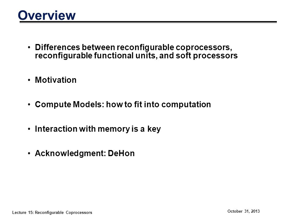 Lecture 15: Reconfigurable Coprocessors October 31, 2013 Overview Differences between reconfigurable coprocessors, reconfigurable functional units, and soft processors Motivation Compute Models: how to fit into computation Interaction with memory is a key Acknowledgment: DeHon