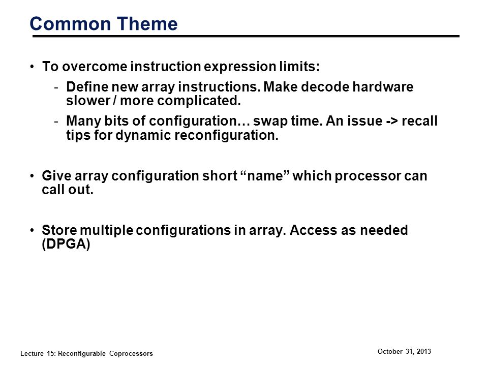 Lecture 15: Reconfigurable Coprocessors October 31, 2013 Common Theme To overcome instruction expression limits: -Define new array instructions. Make