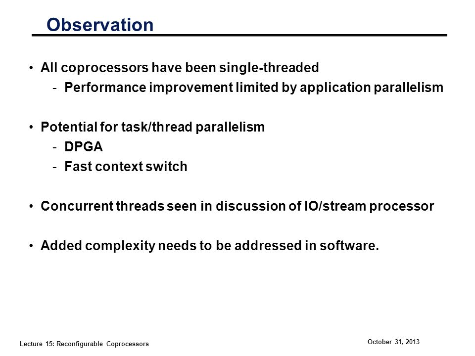 Lecture 15: Reconfigurable Coprocessors October 31, 2013 Observation All coprocessors have been single-threaded -Performance improvement limited by application parallelism Potential for task/thread parallelism -DPGA -Fast context switch Concurrent threads seen in discussion of IO/stream processor Added complexity needs to be addressed in software.