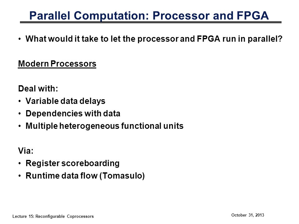 Lecture 15: Reconfigurable Coprocessors October 31, 2013 Parallel Computation: Processor and FPGA What would it take to let the processor and FPGA run
