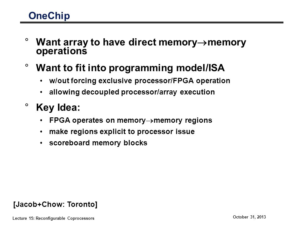 Lecture 15: Reconfigurable Coprocessors October 31, 2013 OneChip °Want array to have direct memory  memory operations °Want to fit into programming model/ISA w/out forcing exclusive processor/FPGA operation allowing decoupled processor/array execution °Key Idea: FPGA operates on memory  memory regions make regions explicit to processor issue scoreboard memory blocks [Jacob+Chow: Toronto]