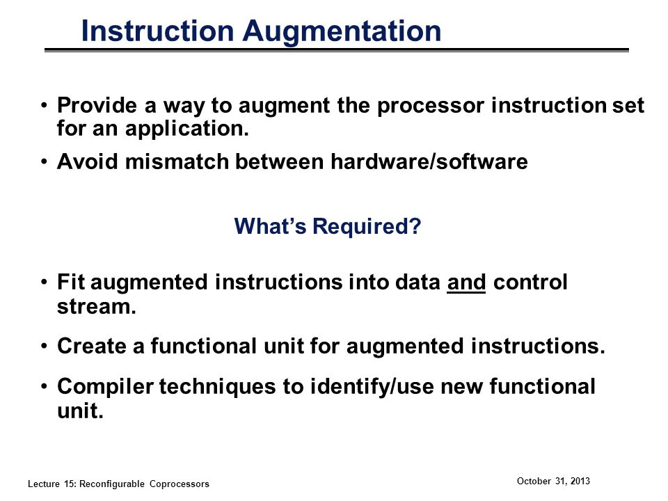 Lecture 15: Reconfigurable Coprocessors October 31, 2013 Instruction Augmentation Provide a way to augment the processor instruction set for an application.