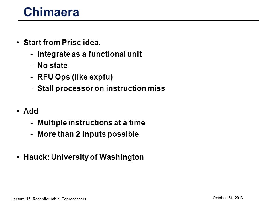 Lecture 15: Reconfigurable Coprocessors October 31, 2013 Chimaera Start from Prisc idea. -Integrate as a functional unit -No state -RFU Ops (like expf
