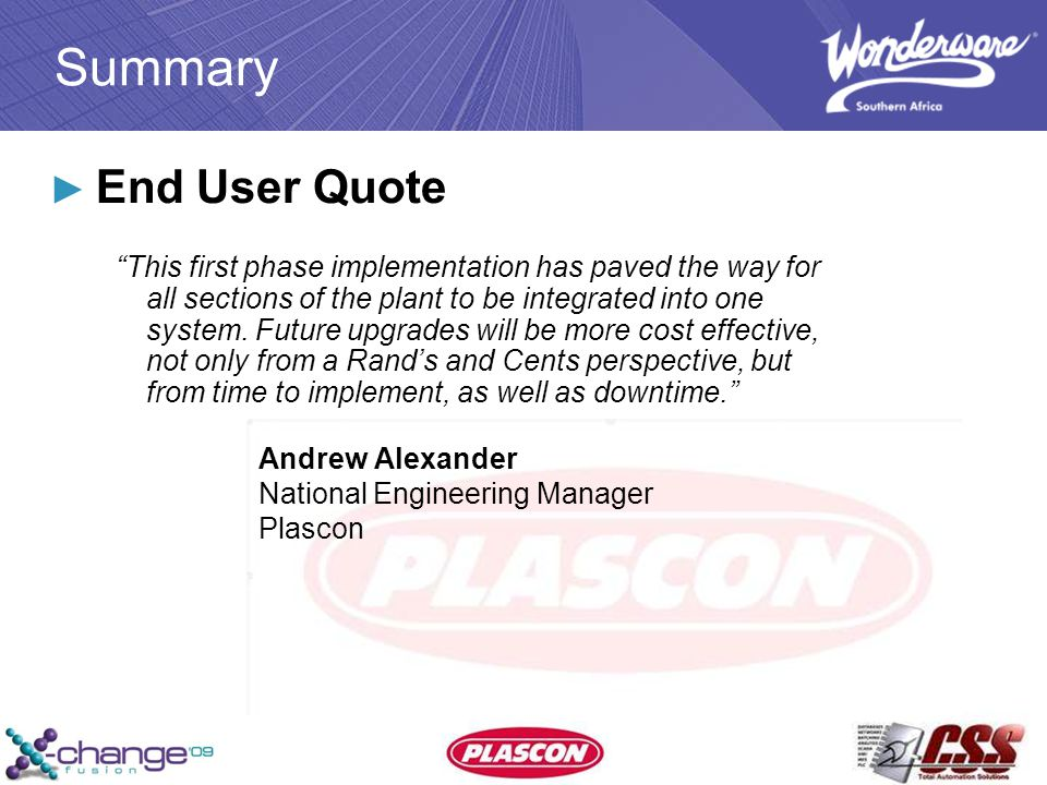 Summary ► End User Quote This first phase implementation has paved the way for all sections of the plant to be integrated into one system.