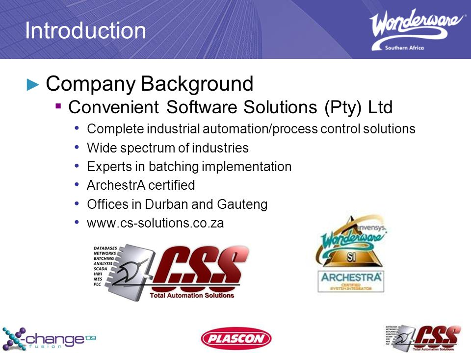 Introduction ► Company Background ▪ Convenient Software Solutions (Pty) Ltd Complete industrial automation/process control solutions Wide spectrum of industries Experts in batching implementation ArchestrA certified Offices in Durban and Gauteng www.cs-solutions.co.za