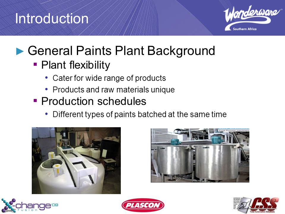 Introduction ► General Paints Plant Background ▪ Plant flexibility Cater for wide range of products Products and raw materials unique ▪ Production schedules Different types of paints batched at the same time