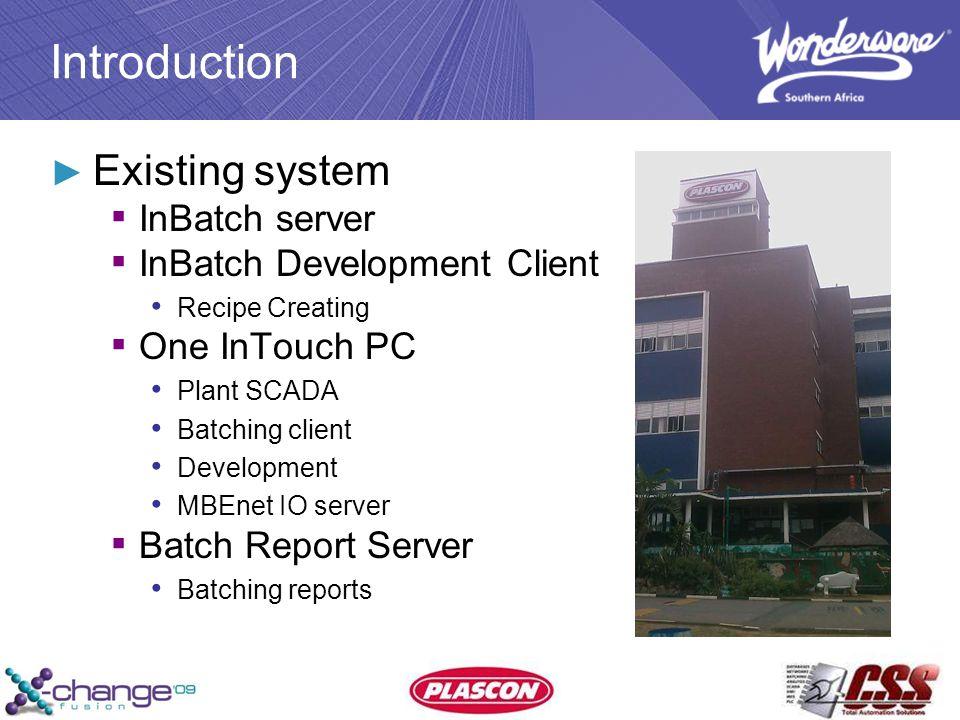 Introduction ► Existing system ▪ InBatch server ▪ InBatch Development Client Recipe Creating ▪ One InTouch PC Plant SCADA Batching client Development MBEnet IO server ▪ Batch Report Server Batching reports