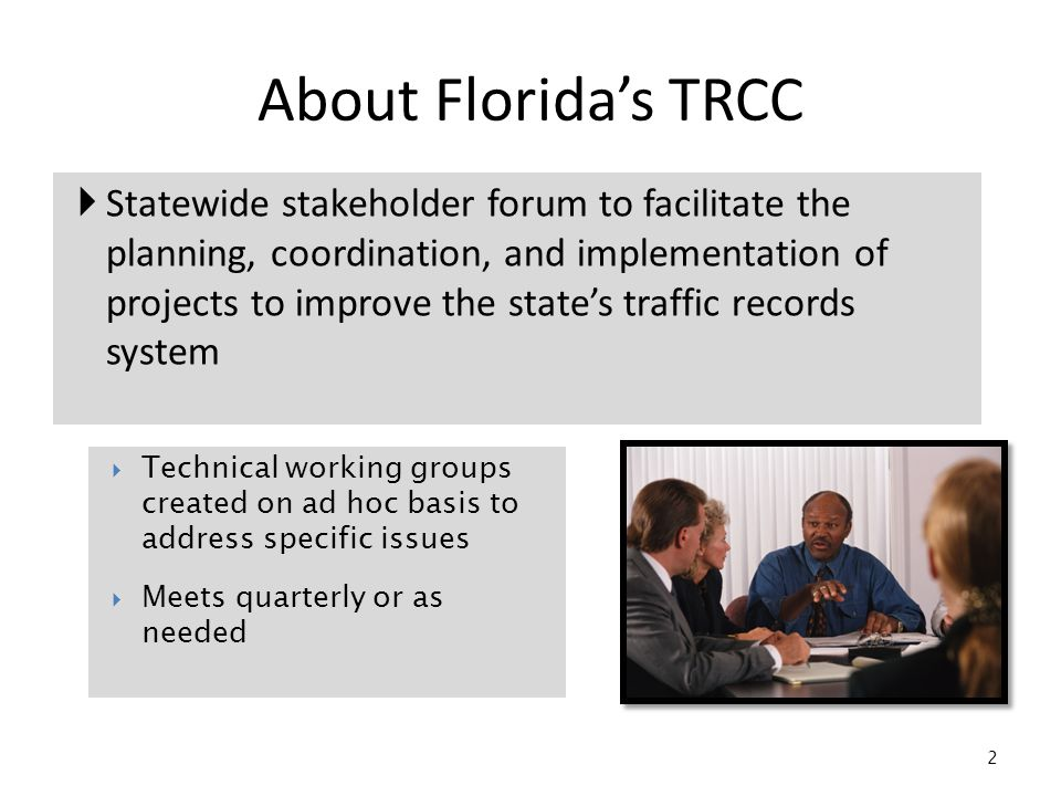  Statewide stakeholder forum to facilitate the planning, coordination, and implementation of projects to improve the state's traffic records system 2 About Florida's TRCC  Technical working groups created on ad hoc basis to address specific issues  Meets quarterly or as needed