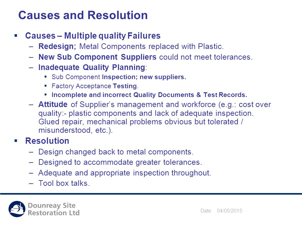 Date: 04/05/2015 Causes and Resolution  Causes – Multiple quality Failures –Redesign; Metal Components replaced with Plastic.