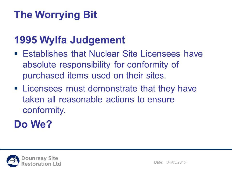 Date: 04/05/2015 The Worrying Bit 1995 Wylfa Judgement  Establishes that Nuclear Site Licensees have absolute responsibility for conformity of purchased items used on their sites.