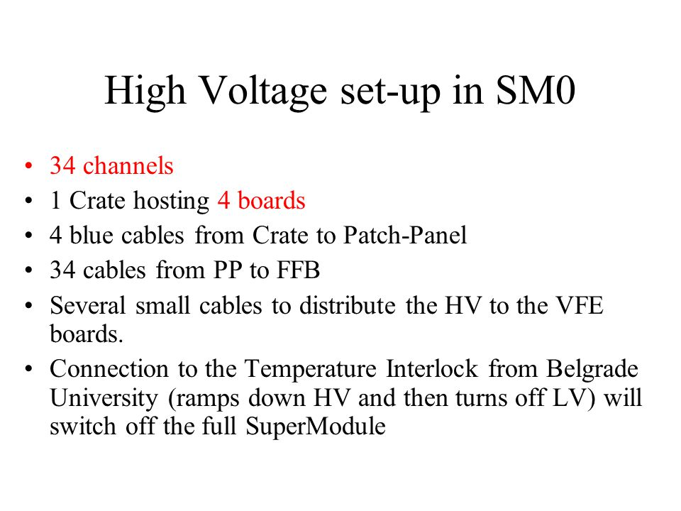 High Voltage set-up in SM0 34 channels 1 Crate hosting 4 boards 4 blue cables from Crate to Patch-Panel 34 cables from PP to FFB Several small cables to distribute the HV to the VFE boards.