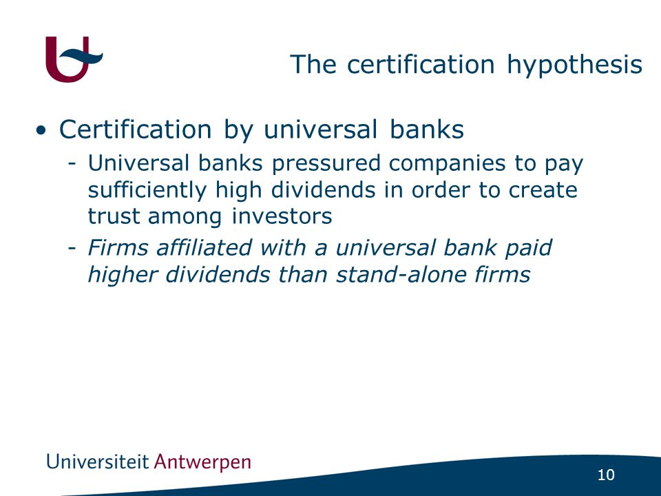 10 The certification hypothesis Certification by universal banks -Universal banks pressured companies to pay sufficiently high dividends in order to create trust among investors -Firms affiliated with a universal bank paid higher dividends than stand-alone firms