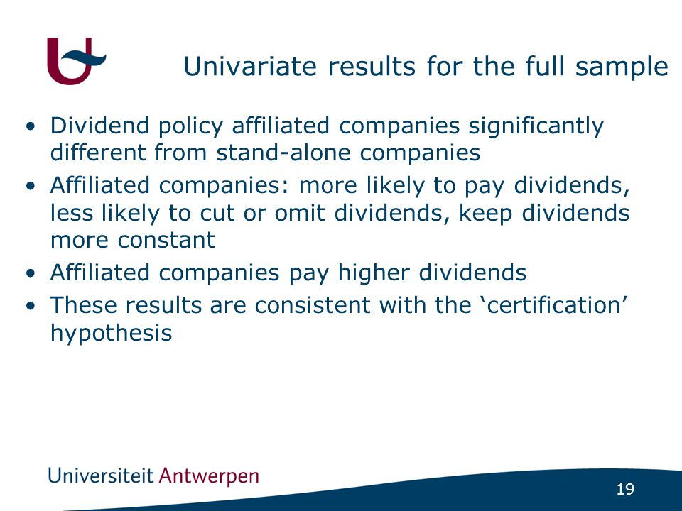 19 Univariate results for the full sample Dividend policy affiliated companies significantly different from stand-alone companies Affiliated companies: more likely to pay dividends, less likely to cut or omit dividends, keep dividends more constant Affiliated companies pay higher dividends These results are consistent with the 'certification' hypothesis