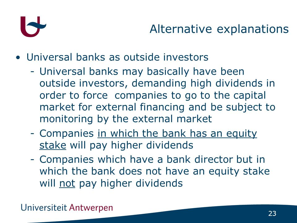 23 Alternative explanations Universal banks as outside investors -Universal banks may basically have been outside investors, demanding high dividends in order to force companies to go to the capital market for external financing and be subject to monitoring by the external market -Companies in which the bank has an equity stake will pay higher dividends -Companies which have a bank director but in which the bank does not have an equity stake will not pay higher dividends