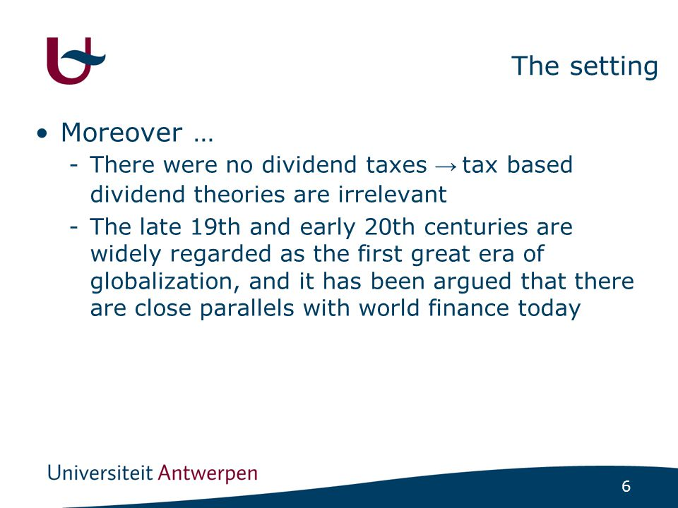 6 The setting Moreover … -There were no dividend taxes → tax based dividend theories are irrelevant -The late 19th and early 20th centuries are widely regarded as the first great era of globalization, and it has been argued that there are close parallels with world finance today