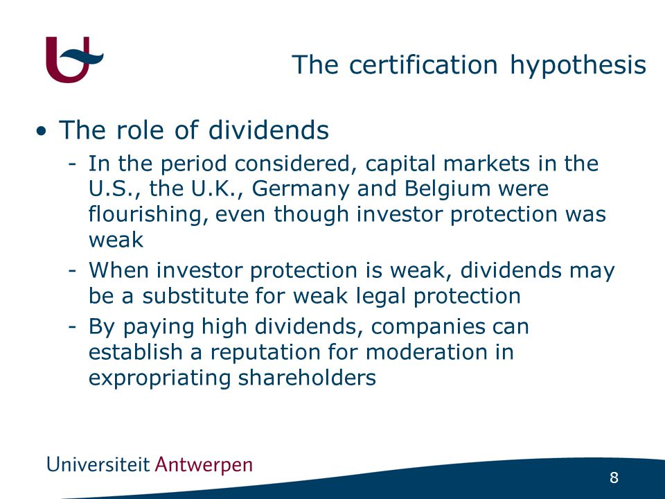 8 The certification hypothesis The role of dividends -In the period considered, capital markets in the U.S., the U.K., Germany and Belgium were flourishing, even though investor protection was weak -When investor protection is weak, dividends may be a substitute for weak legal protection -By paying high dividends, companies can establish a reputation for moderation in expropriating shareholders