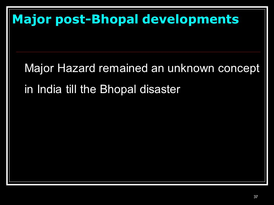 36 Bhopal Disaster -3 Dec., 1984–A Turning Point Methyl isocyanate (MIC) released resulting in over 2 500 dead and 100 000 injured Brought home the un