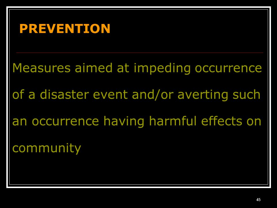 44 THE PHASES OF A DISASTER EVENT! Response Recovery Development Prevention/ Mitigation Preparedness