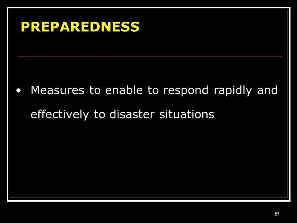 56 MITIGATION Measures aimed at reducing the impact of a disaster There is a very thin line of separation between Prevention and Mitigation. Hence the