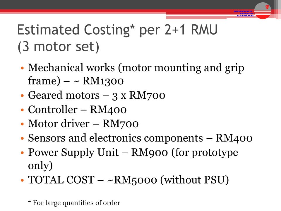 Estimated Costing* per 2+1 RMU (3 motor set) Mechanical works (motor mounting and grip frame) – ~ RM1300 Geared motors – 3 x RM700 Controller – RM400