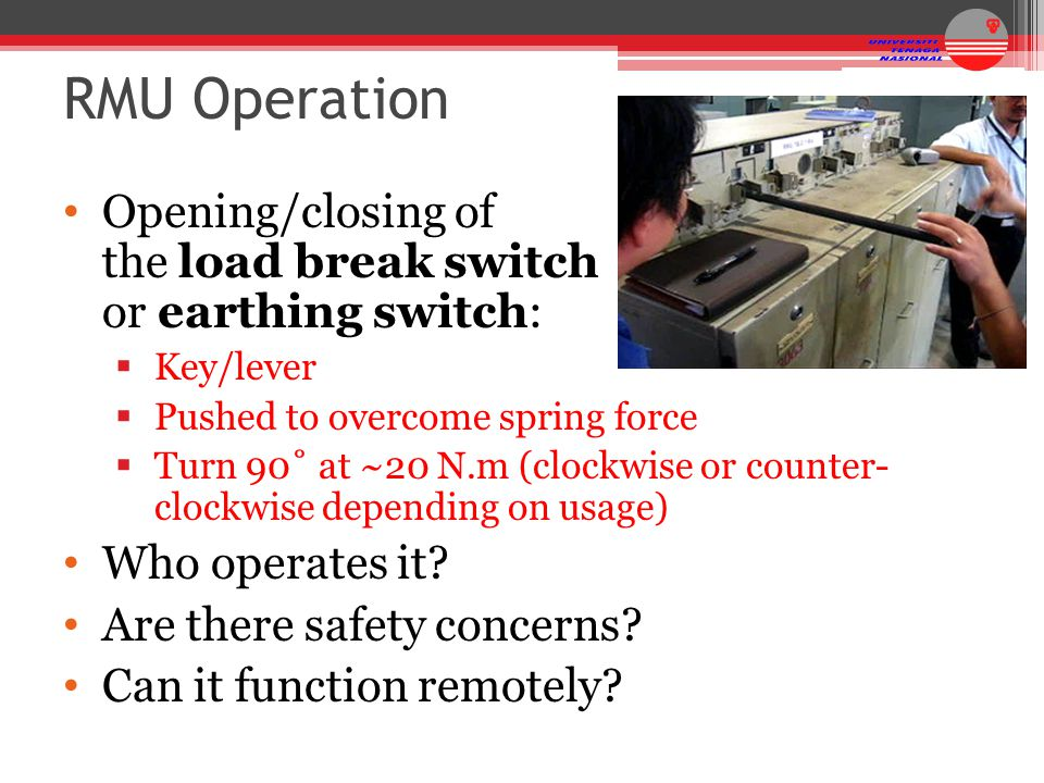 RMU Operation Opening/closing of the load break switch or earthing switch:  Key/lever  Pushed to overcome spring force  Turn 90˚ at ~20 N.m (clockw