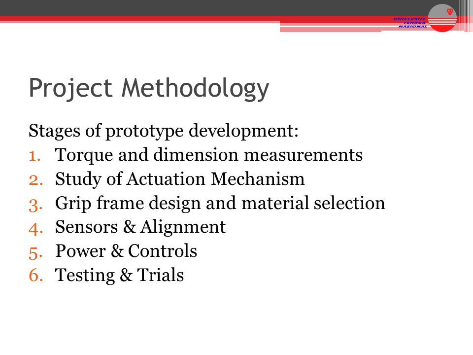 Project Methodology Stages of prototype development: 1.Torque and dimension measurements 2.Study of Actuation Mechanism 3.Grip frame design and materi