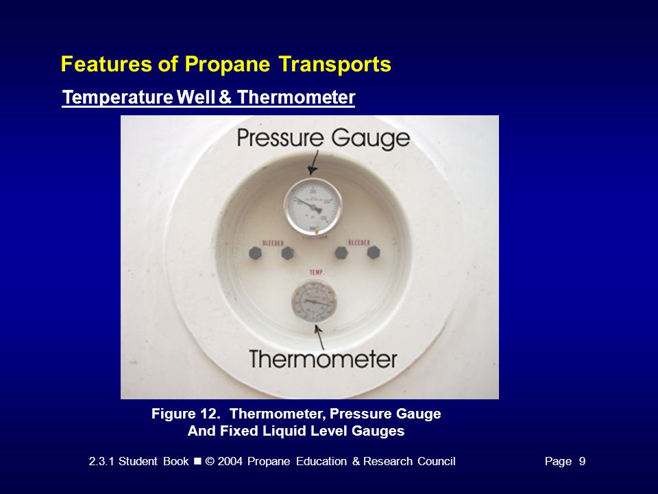 2.3.1 Student Book © 2004 Propane Education & Research CouncilPage 9 Features of Propane Transports Temperature Well & Thermometer Figure 12. Thermome