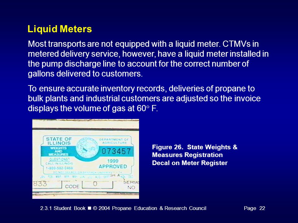 2.3.1 Student Book © 2004 Propane Education & Research CouncilPage 22 Liquid Meters Most transports are not equipped with a liquid meter. CTMVs in met