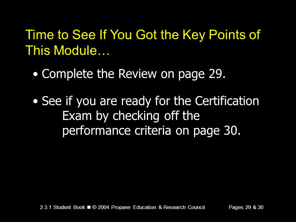 2.3.1 Student Book © 2004 Propane Education & Research CouncilPages 29 & 30 Time to See If You Got the Key Points of This Module… Complete the Review