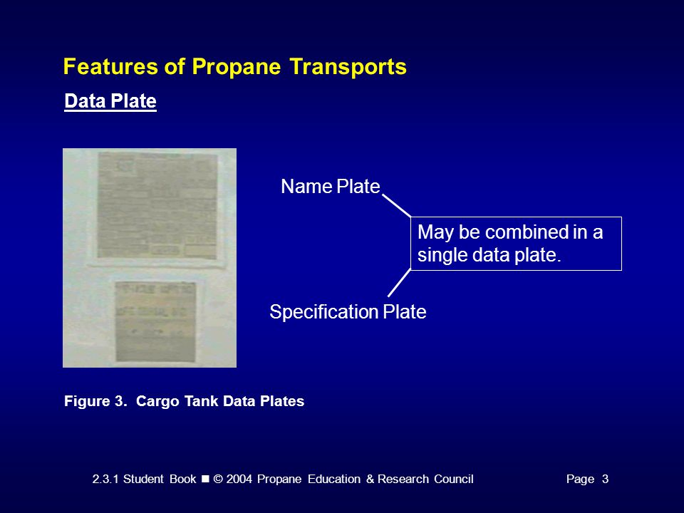 2.3.1 Student Book © 2004 Propane Education & Research CouncilPage 3 Features of Propane Transports Data Plate Figure 3. Cargo Tank Data Plates Name P