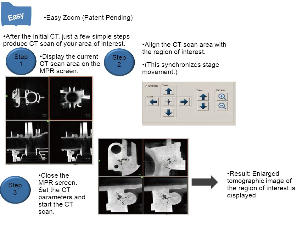 Easy Zoom (Patent Pending) After the initial CT, just a few simple steps produce CT scan of your area of interest. Step 1 Step 3 Step 2 Display the cu